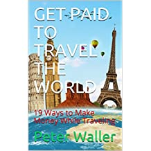 GET PAID TO TRAVEL THE WORLD: 19 Ways to Make Money While Traveling (00) (English Edition)