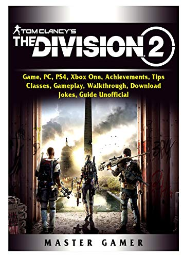 Tom Clancys The Division 2 Game, PC, PS4, Xbox One, Achievements, Tips, Classes, Gameplay, Walkthrough, Download, Jokes, Guide Unofficial -
