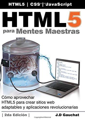 HTML5 para Mentes Maestras, 2da Edición: Cómo aprovechar HTML5 para crear sitios web adaptables y aplicaciones revolucionarias por J D Gauchat