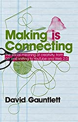 Making is Connecting: The Social Meaning of Creativity, from DIY and Knitting to YouTube and Web 2.0 by David Gauntlett (2011-03-04)
