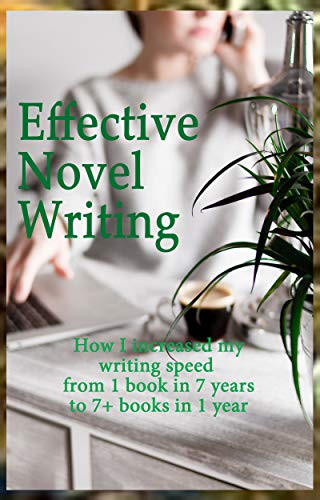 Effective Novel Writing: How I increased my writing speed from 1 Book in 7 years to 7+ Books in 1 year (English Edition)