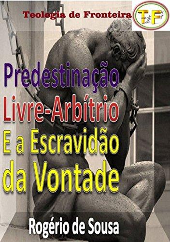 Predestinação, Livre Arbítrio E A Escravidão Da Vontade (Portuguese Edition) por Rogério De Sousa