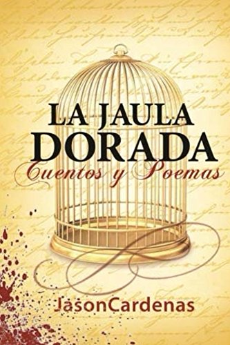 La Jaula Dorada: Cuentos Y Poemas