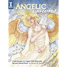 Angelic Visions: Create Fantasy Art Angels with Watercolor, Ink and Colored Pencil