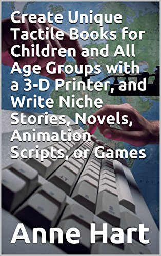 Create Unique Tactile Books for Children and All Age Groups with a 3-D Printer, and Write Niche Stories, Novels, Animation Scripts, or Games (English Edition)