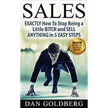 Sales: Stop Being a Little BITCH & Sell Anything in 5 Easy Steps | From Management, to Life Insurance, to Used Car & Auto, to Real Estate, to Phone, Direct, ... Techniques & Much More (English Edition)