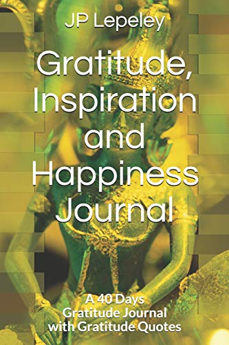 Gratitude, Inspiration and Happiness Journal: A 40 Days Gratitude Journal with Gratitude Quotes (Mormon Journal History Of)
