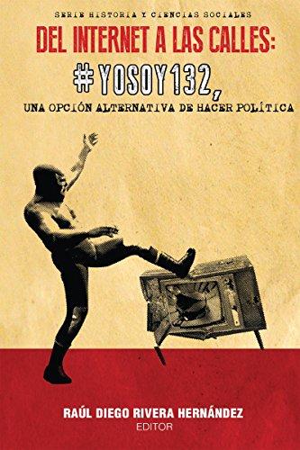 Del Internet a las calles: #YoSoy132, una opción alternativa de hacer política (Historia y Ciencias Sociales)