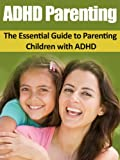 ADHD: ADHD Parenting Made Easy - The Essential Guide to Parenting Children with ADHD (ADHD, Parenting, ADHD Children, Special Education, Child Care)