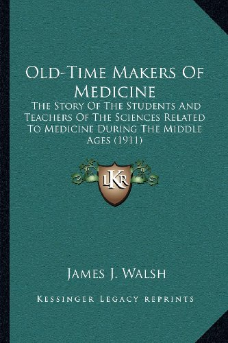 Old-Time Makers of Medicine: The Story of the Students and Teachers of the Sciences Related to Medicine During the Middle Ages (1911)