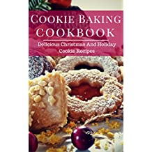 Cookie Baking Cookbook: Delicious Christmas And Holiday Cookie Recipes (English Edition)