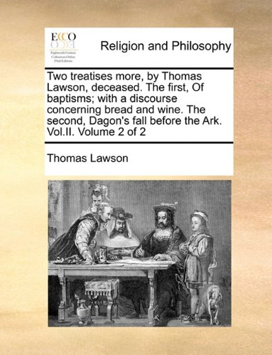 Two treatises more, by Thomas Lawson, deceased. The first, Of baptisms; with a discourse concerning bread and wine. The second, Dagon's fall before the Ark. Vol.II.  Volume 2 of 2