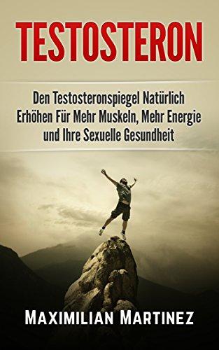 Testosteron: Den Testosteronspiegel Natürlich Erhöhen: Für Mehr Muskeln, Mehr Energie und Ihre Sexuelle Gesundheit (Ernährung Energie-muskelaufbau)