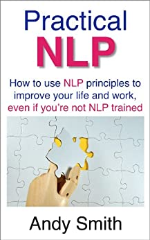 Practical NLP: How to use NLP principles to improve your life and work, even if you're not NLP trained by [Smith, Andy]