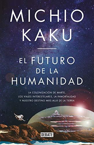 El futuro de la humanidad: La terraformación de Marte, los viajes interestelares, la inmortalidad y nuestro destino más allá de la Tierra por Michio Kaku