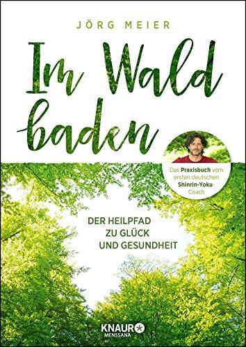Im Wald baden: Der Heilpfad zu Glück und Gesundheit
