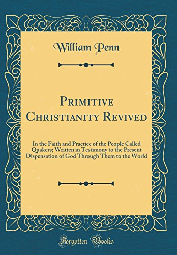 Primitive Christianity Revived: In the Faith and Practice of the People Called Quakers; Written in Testimony to the Present Dispensation of God Through Them to the World (Classic Reprint)