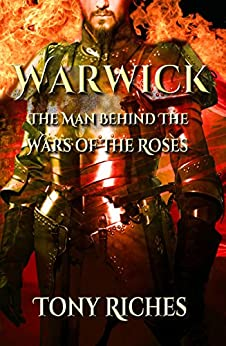 Warwick: The Man Behind The Wars of the Roses by [Riches, Tony]