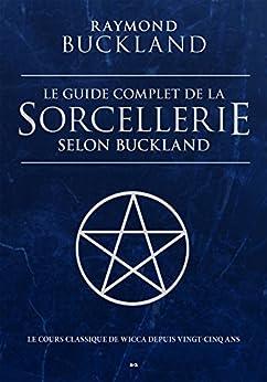 Le guide complet de la sorcellerie selon Buckland: Le guide classique de la sorcellerie par [Buckland, Raymond]