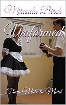 Uniformed: From Male to Maid (The Petticoating of Petunia Pinkpanties Book 2) by [Birch, Miranda]