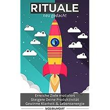 Rituale neu gedacht: Erreiche Ziele motiviert, steigere Deine Produktivität, gewinne Klarheit und Lebensenergie