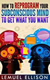 How To Reprogram Your Subconscious Mind to Get What You Want