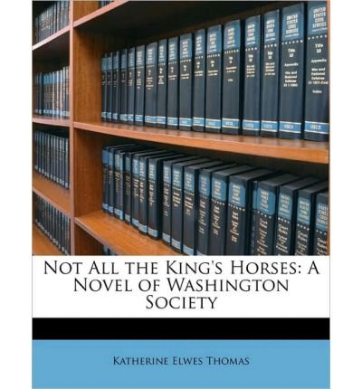 Not All the King's Horses: A Novel of Washington Society (Paperback) - Common
