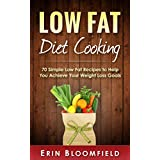 Low Fat Diet Cooking: 70 Simple Low Fat Recipes to Help You Achieve Your Weight Loss Goals (Low Fat Diet Cookbook, Low Fat Diet Plan, Low Fat Diet for Beginners) (English Edition)