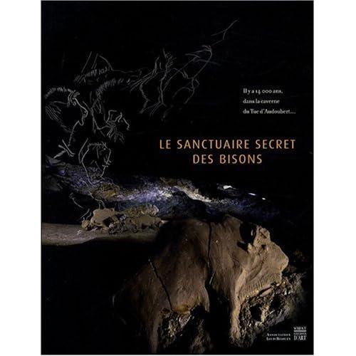 Le sanctuaire secret des bisons : Il y a 14 000 ans, l'art et la vie des magdaléniens dans la caverne du Tuc d'Audoubert