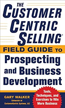 The CustomerCentric Selling® Field Guide to Prospecting and Business Development: Techniques, Tools, and Exercises to Win More Business par [Walker, Gary]