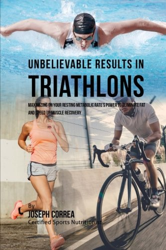Unbelievable Results in Triathlons: Maximizing on your Resting Metabolic Rate's Power to Eliminate Fat and Speed up Muscle Recovery