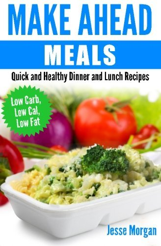 Make Ahead Meals: Quick and Healthy Dinner and Lunch Recipes: Low Carb, Low Cal, Low Fat by Jesse Morgan (2014-12-26)