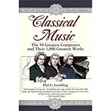 Classical Music: The 50 Greatest Composers and Their 1,000 Greatest Works by Phil G. Goulding (1995-10-17)