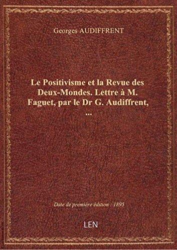 Le Positivisme etla Revue desDeux-Mondes.Lettre M.Faguet, parleDrG. Audiffrent,
