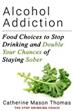 ALCOHOL ADDICTION: Food Choices to Stop Drinking and Double Your Chances of Staying Sober