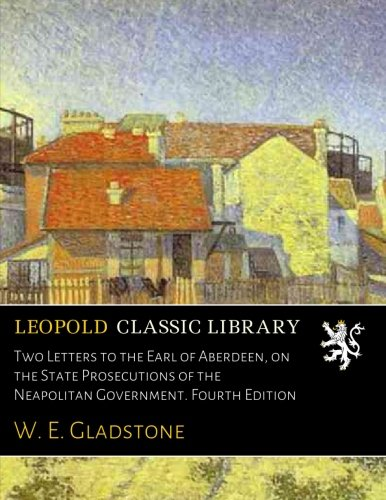 Two Letters to the Earl of Aberdeen, on the State Prosecutions of the Neapolitan Government. Fourth Edition por W. E. Gladstone