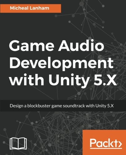 Game Audio Development with Unity 5.X: Design a blockbuster game soundtrack with Unity 5.X (English Edition)