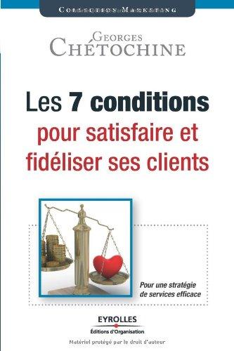 Les 7 conditions pour satisfaire et fidéliser ses clients: Une stratégie de services efficace. par Georges Chétochine