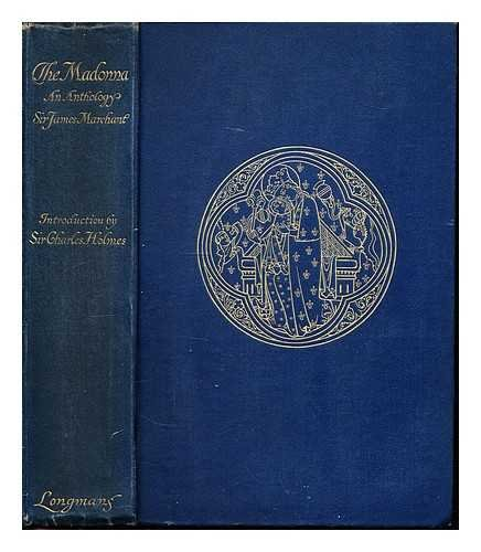 The Madonna: An anthology; selected and edited by Sir James Marchant. With an introduction on the Madonna in art by Sir Charles Holmes. With ... illustrations