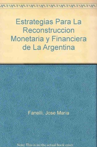 Estrategias Para La Reconstruccion Monetaria y Financiera de La Argentina por Jose Maria Fanelli