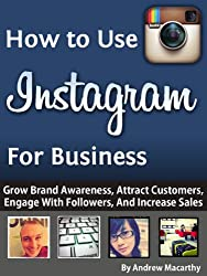 How to Use Instagram For Business: An Instagram Marketing Guide - Grow Brand Awareness, Attract Customers, Engage With Followers, And Increase Sales