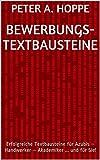 Bewerbungs- Textbausteine: Erfolgreiche Textbausteine für Azubis – Handwerker – Akademiker ... und für Sie!