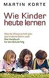 Wie Kinder heute lernen: Was die Wissenschaft über das kindliche Gehirn weiß - Das Handbuch für den Schulerfolg