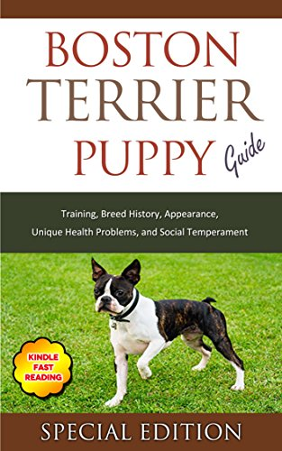 Boston Terrier Puppy Training Guide: Training, Breed History, Appearance, Unique Health Problems, and Social Temperament (English Edition) -