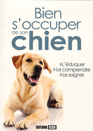 Bien s'occuper de son chien : L'éduquer, le comprendre, le soigner