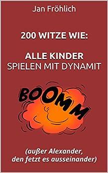200 Witze wie:  Alle Kinder spielen mit Dynamit: außer Alexander, den fetzt es ausseinander (witze, witzebuch, witzige bücher, witze ab 18, witze deutsch, schwarzer humor, bücher humor)