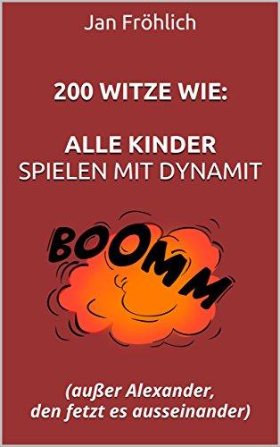 200 Witze wie:  Alle Kinder spielen mit Dynamit: (außer Alexander, den fetzt es ausseinander) Kostenlosen Amazon Kindle Spiele