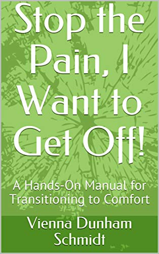 Stop the Pain, I Want to Get Off!: A Hands-On Manual for Transitioning to Comfort (English Edition)