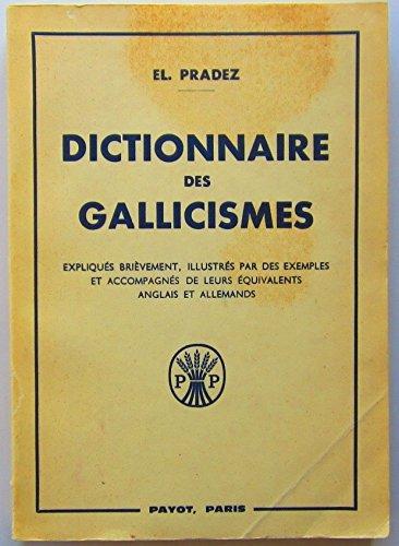 Dictionnaire des Gallicismes les plus usités. (Expliqués brièvement, illustrés par des exemples et accompagnés de leurs équivalents anglais et allemands). par PRADEZ El.