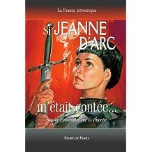 Si Jeanne d'Arc m'était contée. Savoir l'essentiel sur la Pucelle: La légende historique de la Pucelle d'Orléans sauvant la France de l'invasion anglaise